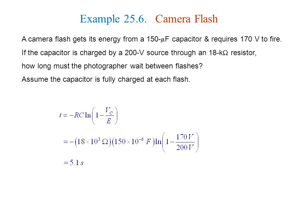 Example 25.6. Camera Flash A camera flash gets its energy from a 150-  F capacitor & requires 170 V to fire. If the capacitor is charged by a 200-V s