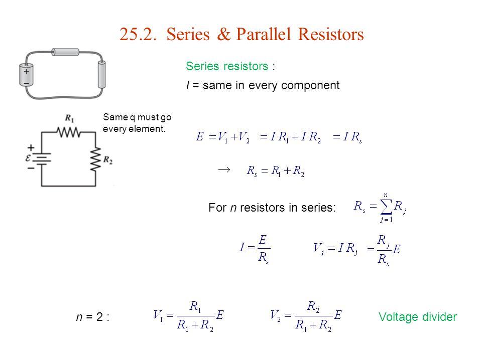 25.2. Series & Parallel Resistors Series resistors : I = same in every component  For n resistors in series: Voltage divider Same q must go every ele