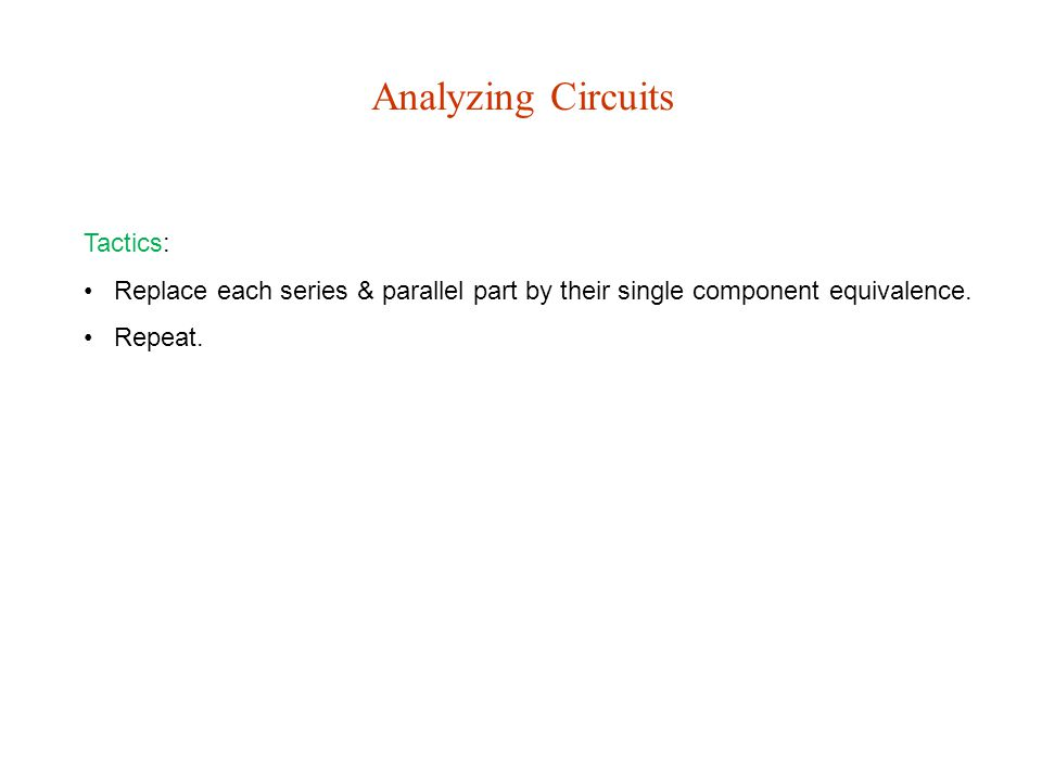 Analyzing Circuits Tactics: Replace each series & parallel part by their single component equivalence.