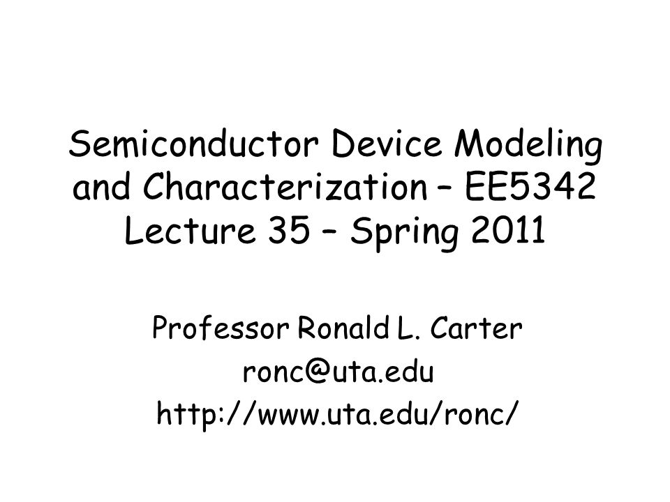 Semiconductor Device Modeling and Characterization – EE5342 Lecture 35 – Spring 2011 Professor Ronald L. Carter ronc@uta.edu http://www.uta.edu/ronc/