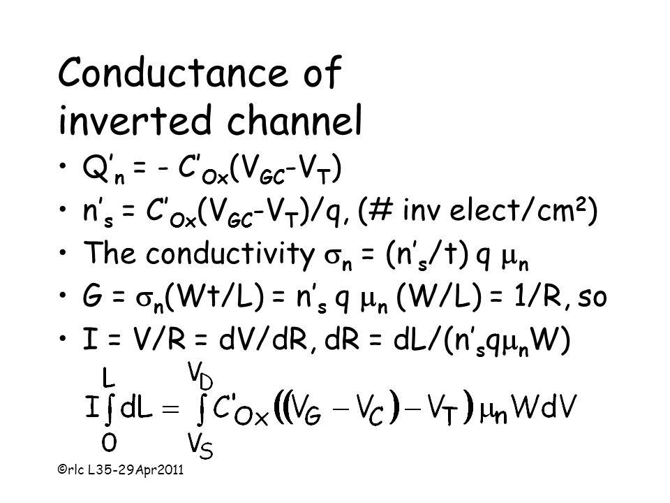 ©rlc L35-29Apr2011 Conductance of inverted channel Q' n = - C' Ox (V GC -V T ) n' s = C' Ox (V GC -V T )/q, (# inv elect/cm 2 ) The conductivity  n = (n' s /t) q  n G =  n (Wt/L) = n' s q  n (W/L) = 1/R, so I = V/R = dV/dR, dR = dL/(n' s q  n W)