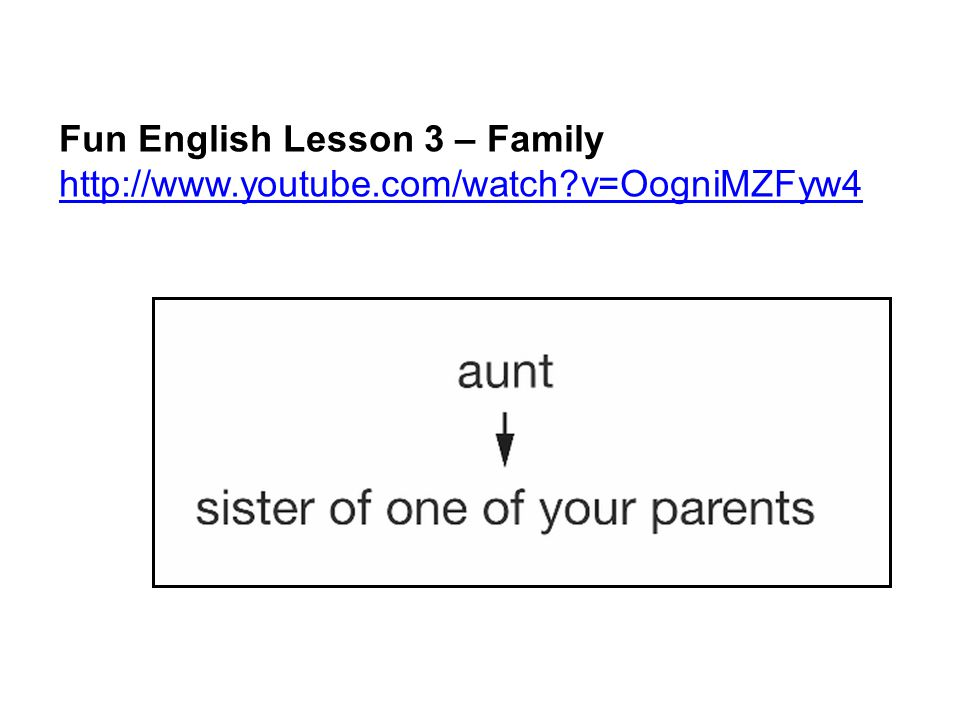 Fun English Lesson 3 – Family http://www.youtube.com/watch v=OogniMZFyw4