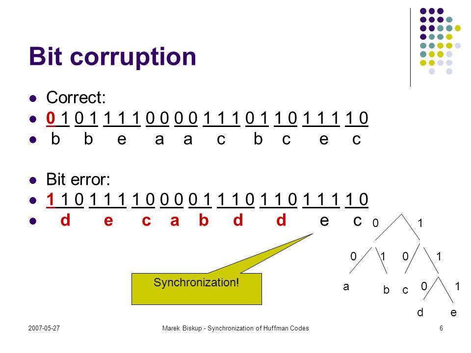2007-05-27Marek Biskup - Synchronization of Huffman Codes6 Bit corruption Correct: 0 1 0 1 1 1 1 0 0 0 0 1 1 1 0 1 1 0 1 1 1 1 0 b b e a a c b c e c B