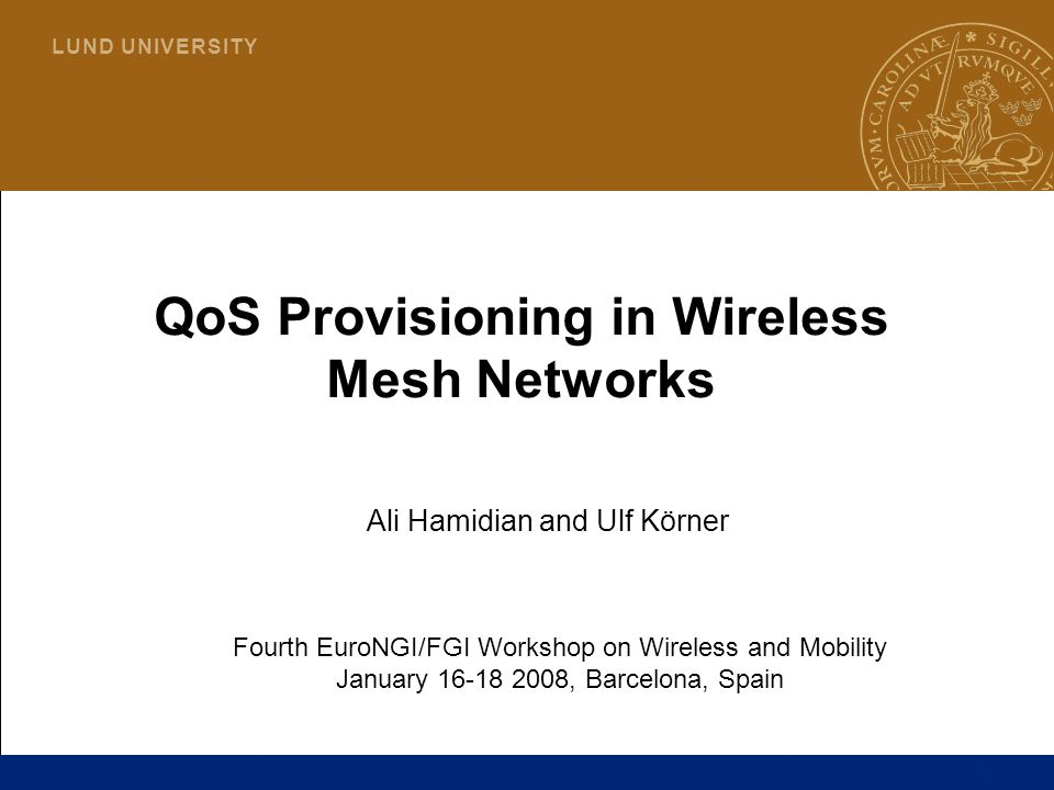 1 L U N D U N I V E R S I T Y QoS Provisioning in Wireless Mesh Networks Ali Hamidian and Ulf Körner Fourth EuroNGI/FGI Workshop on Wireless and Mobil