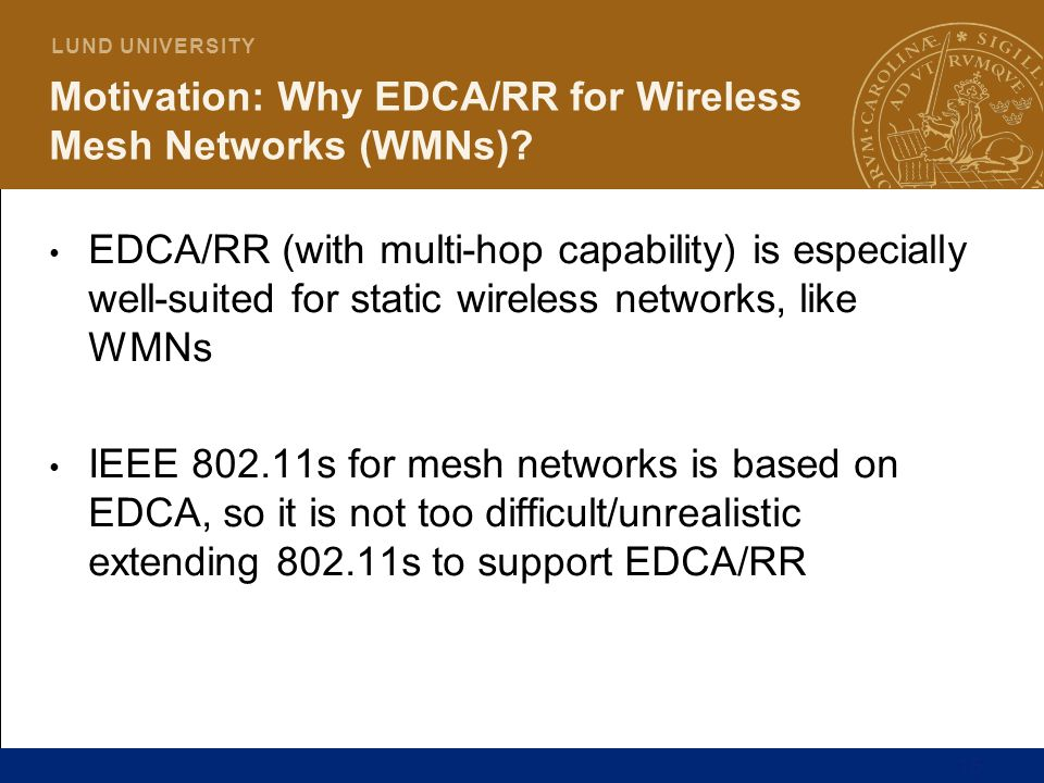 15 L U N D U N I V E R S I T Y Motivation: Why EDCA/RR for Wireless Mesh Networks (WMNs)? EDCA/RR (with multi-hop capability) is especially well-suite