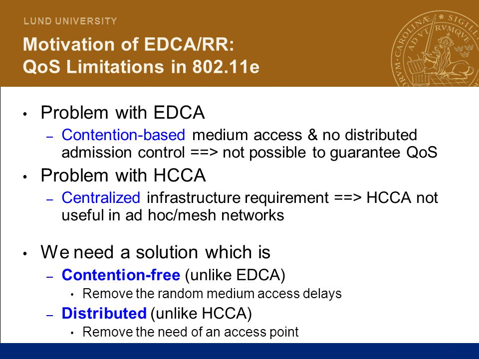 5 L U N D U N I V E R S I T Y Motivation of EDCA/RR: QoS Limitations in 802.11e Problem with EDCA – Contention-based medium access & no distributed ad