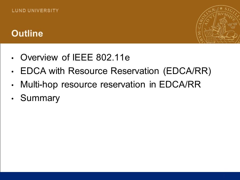 6 L U N D U N I V E R S I T Y Outline Overview of IEEE 802.11e EDCA with Resource Reservation (EDCA/RR) Multi-hop resource reservation in EDCA/RR Summ
