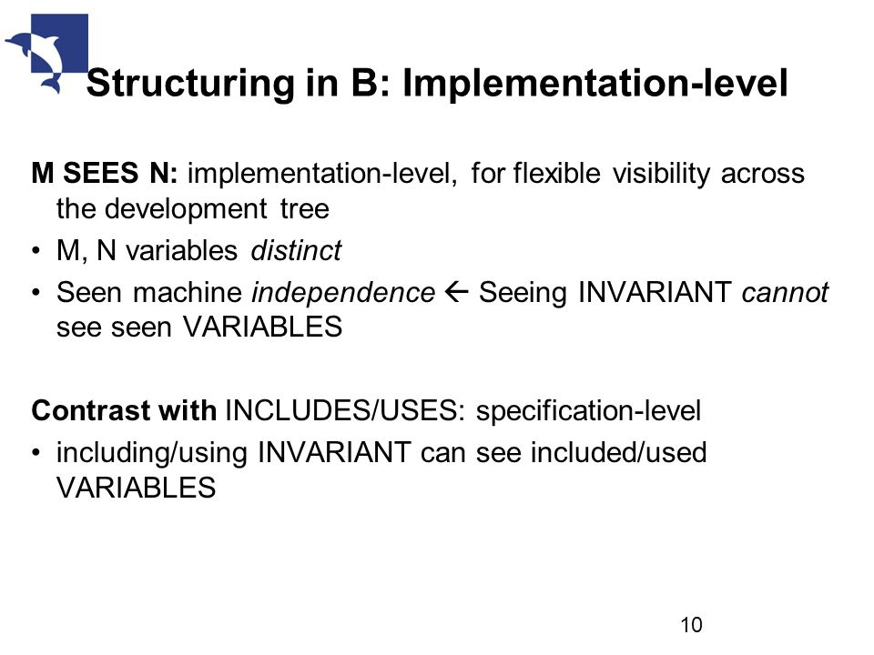 Structuring in B: Implementation-level M SEES N: implementation-level, for flexible visibility across the development tree M, N variables distinct Seen machine independence  Seeing INVARIANT cannot see seen VARIABLES Contrast with INCLUDES/USES: specification-level including/using INVARIANT can see included/used VARIABLES 10