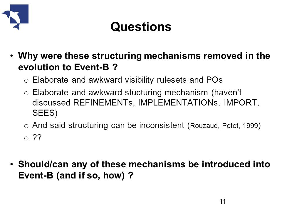 Questions Why were these structuring mechanisms removed in the evolution to Event-B ? o Elaborate and awkward visibility rulesets and POs o Elaborate