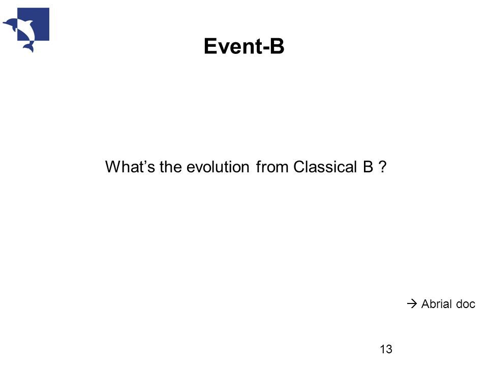 Event-B What's the evolution from Classical B ?  Abrial doc 13