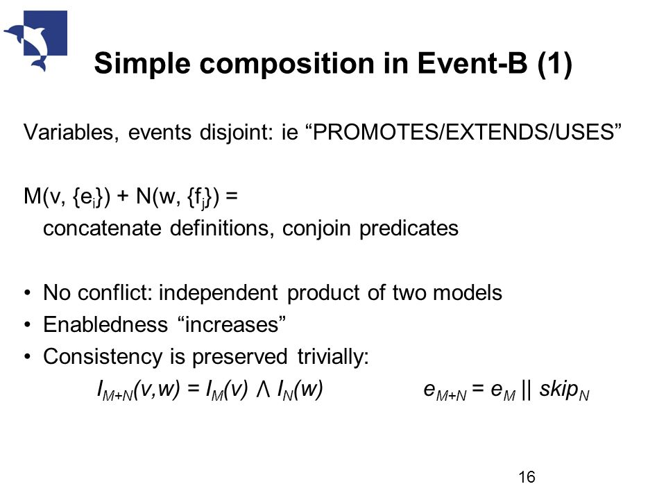 Simple composition in Event-B (1) Variables, events disjoint: ie PROMOTES/EXTENDS/USES M(v, {e i }) + N(w, {f j }) = concatenate definitions, conjoin predicates No conflict: independent product of two models Enabledness increases Consistency is preserved trivially: I M+N (v,w) = I M (v) ⋀ I N (w) e M+N = e M || skip N 16