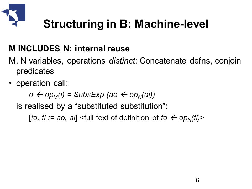 Structuring in B: Machine-level M INCLUDES N: internal reuse M, N variables, operations distinct: Concatenate defns, conjoin predicates operation call: o  op M (i) = SubsExp (ao  op N (ai)) is realised by a substituted substitution : [fo, fi := ao, ai] 6
