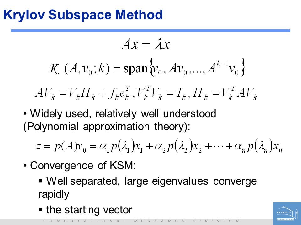 C O M P U T A T I O N A L R E S E A R C H D I V I S I O N Krylov Subspace Method Widely used, relatively well understood (Polynomial approximation the