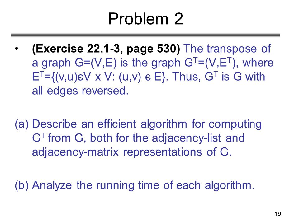 19 Problem 2 (Exercise 22.1-3, page 530) The transpose of a graph G=(V,E) is the graph G T =(V,E T ), where E T ={(v,u)єV x V: (u,v) є E}. Thus, G T i
