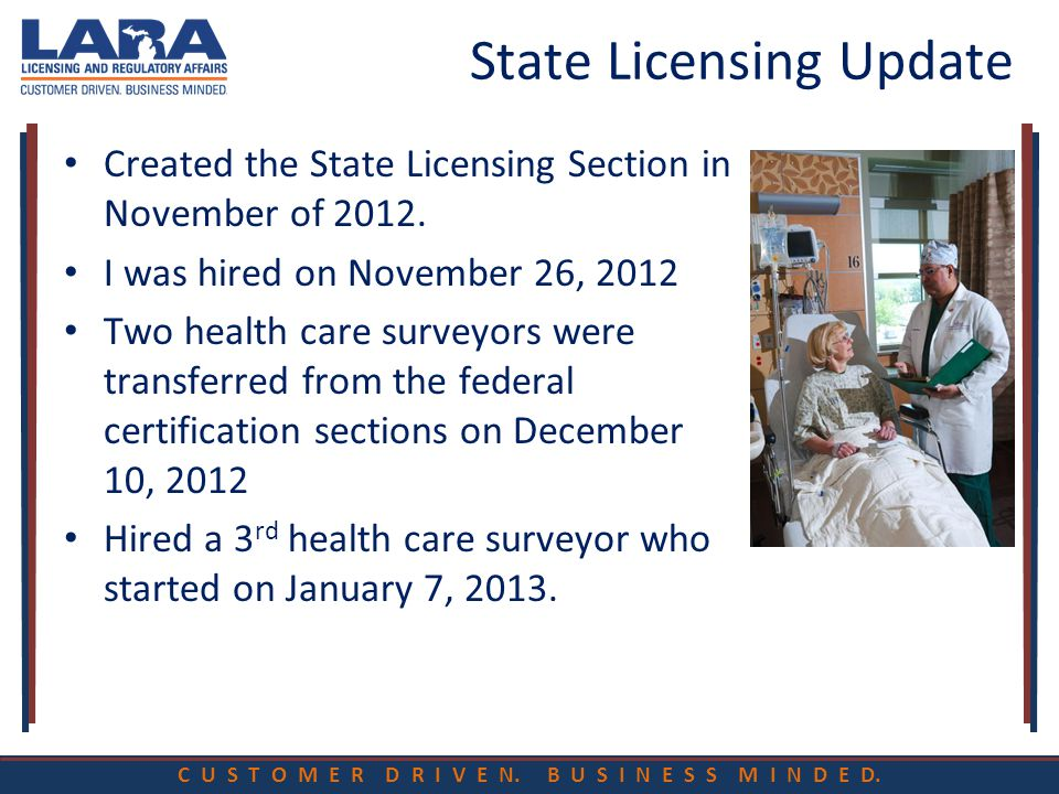 C U S T O M E R D R I V E N. B U S I N E S S M I N D E D. State Licensing Update Created the State Licensing Section in November of 2012. I was hired