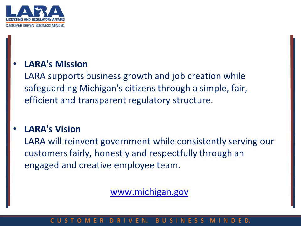 C U S T O M E R D R I V E N. B U S I N E S S M I N D E D. LARA's Mission LARA supports business growth and job creation while safeguarding Michigan's