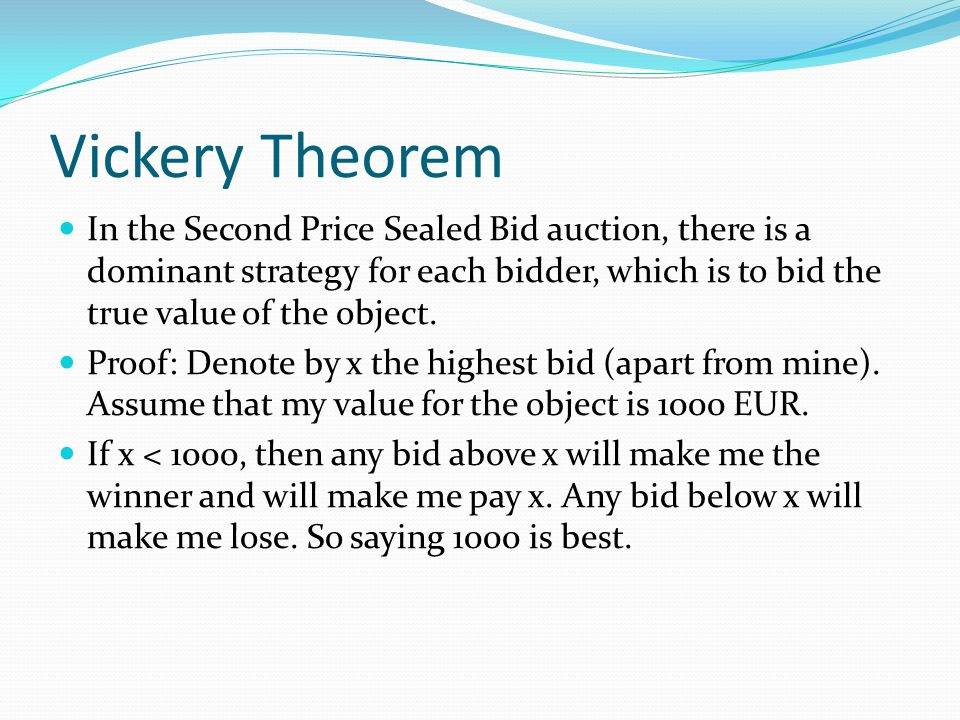 Vickery Theorem In the Second Price Sealed Bid auction, there is a dominant strategy for each bidder, which is to bid the true value of the object.