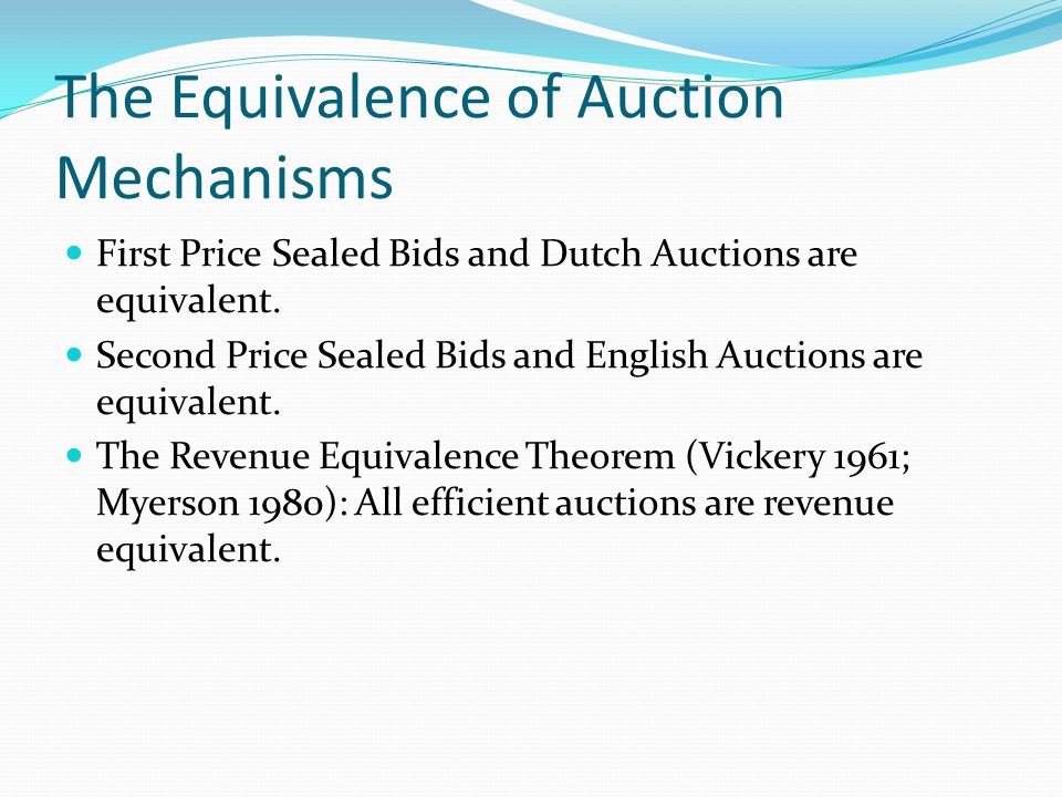 The Equivalence of Auction Mechanisms First Price Sealed Bids and Dutch Auctions are equivalent.
