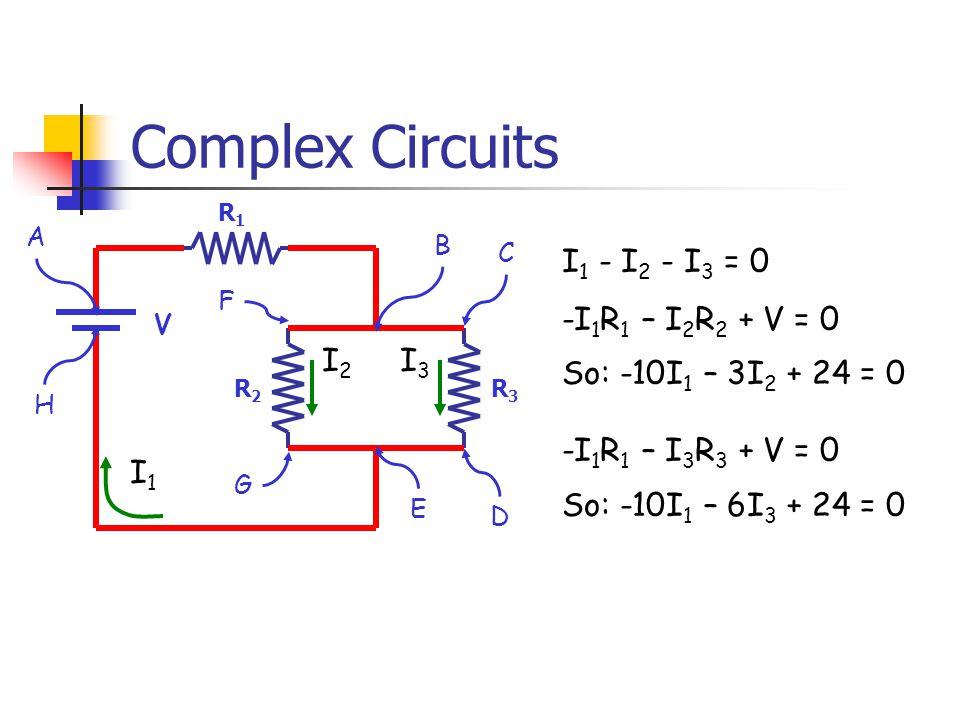 Complex Circuits R1R1 R2R2 V R3R3 I1I1 I2I2 I3I3 A B C D E F G H I 1 - I 2 - I 3 = 0 -I 1 R 1 – I 2 R 2 + V = 0 So: -10I 1 – 3I 2 + 24 = 0 -I 1 R 1 – I 3 R 3 + V = 0 So: -10I 1 – 6I 3 + 24 = 0