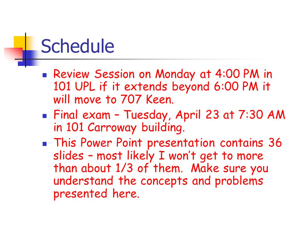 Schedule Review Session on Monday at 4:00 PM in 101 UPL if it extends beyond 6:00 PM it will move to 707 Keen.
