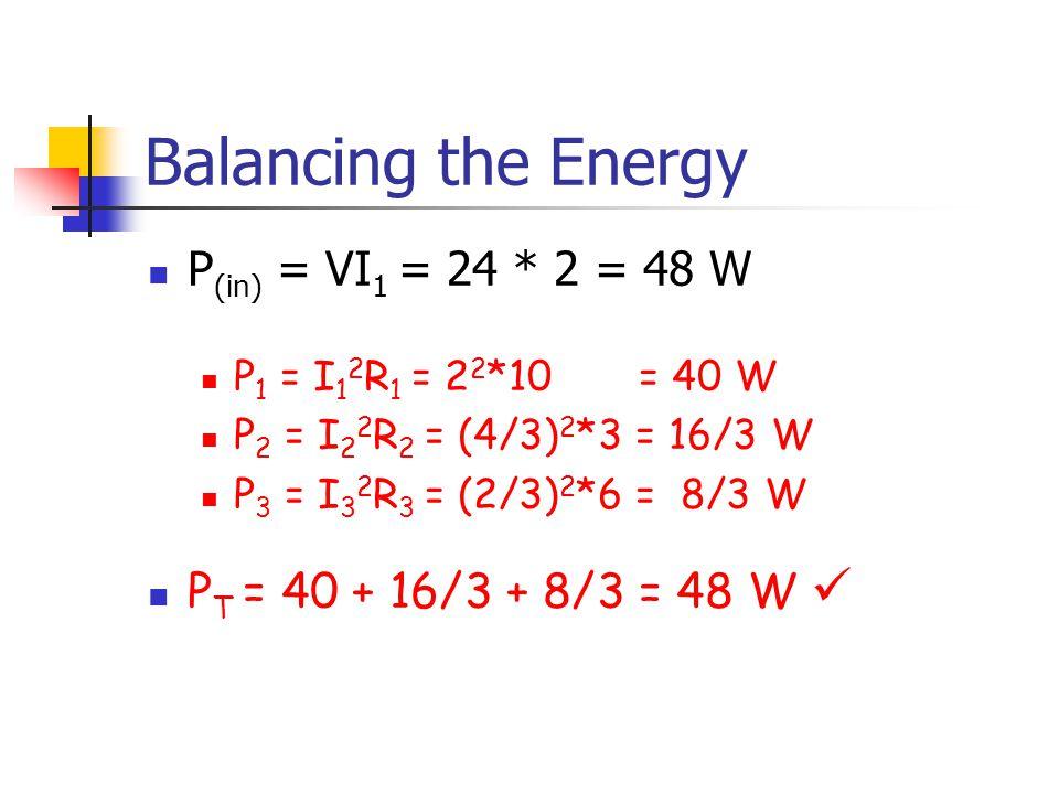Balancing the Energy P (in) = VI 1 = 24 * 2 = 48 W P 1 = I 1 2 R 1 = 2 2 *10 = 40 W P 2 = I 2 2 R 2 = (4/3) 2 *3 = 16/3 W P 3 = I 3 2 R 3 = (2/3) 2 *6 = 8/3 W P T = 40 + 16/3 + 8/3 = 48 W
