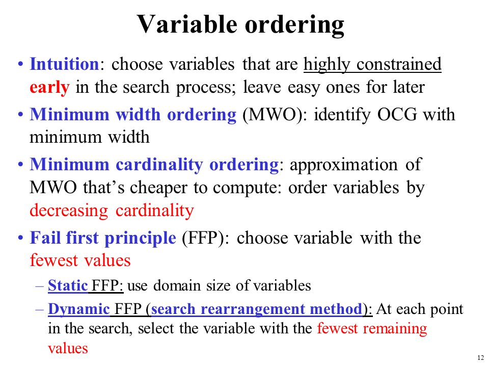 12 Variable ordering Intuition: choose variables that are highly constrained early in the search process; leave easy ones for later Minimum width ordering (MWO): identify OCG with minimum width Minimum cardinality ordering: approximation of MWO that's cheaper to compute: order variables by decreasing cardinality Fail first principle (FFP): choose variable with the fewest values –Static FFP: use domain size of variables –Dynamic FFP (search rearrangement method): At each point in the search, select the variable with the fewest remaining values
