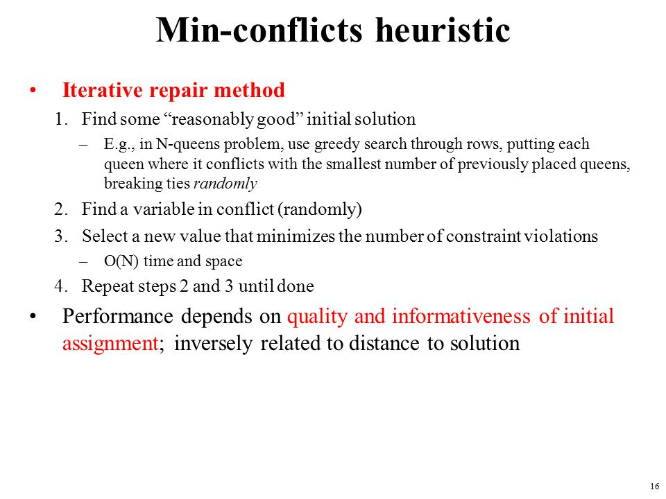 16 Min-conflicts heuristic Iterative repair method 1.Find some reasonably good initial solution –E.g., in N-queens problem, use greedy search through rows, putting each queen where it conflicts with the smallest number of previously placed queens, breaking ties randomly 2.Find a variable in conflict (randomly) 3.Select a new value that minimizes the number of constraint violations –O(N) time and space 4.Repeat steps 2 and 3 until done Performance depends on quality and informativeness of initial assignment; inversely related to distance to solution