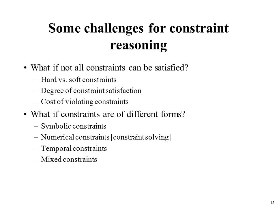 18 Some challenges for constraint reasoning What if not all constraints can be satisfied.