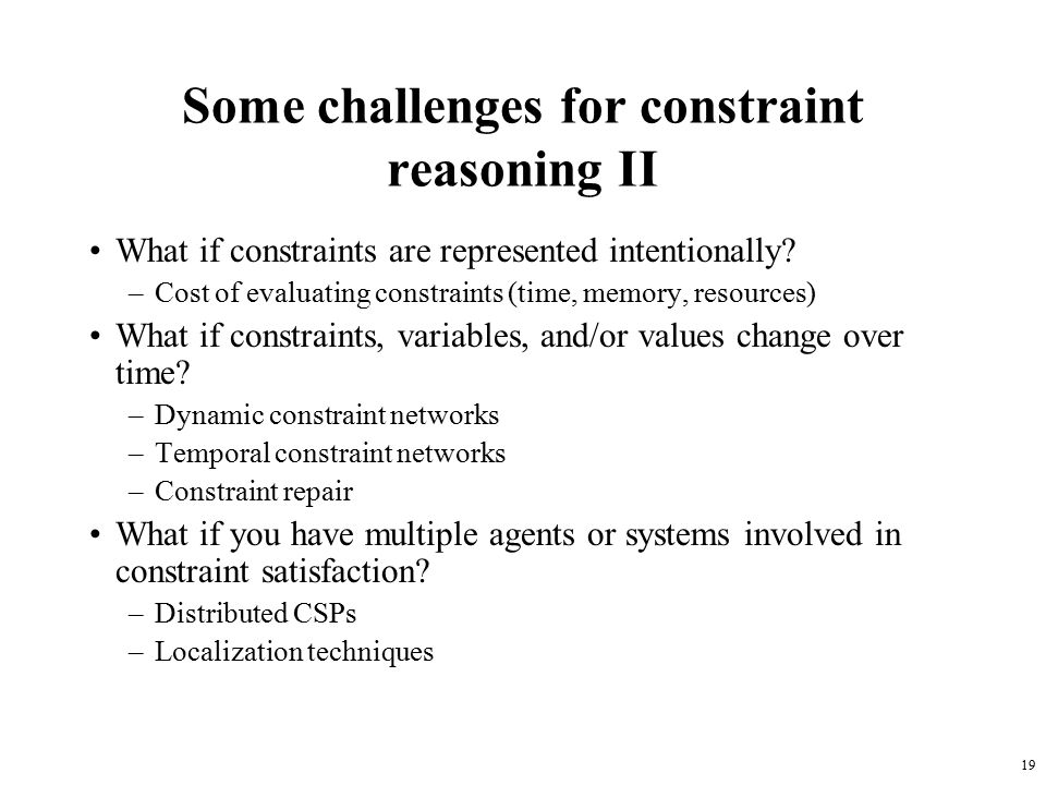 19 Some challenges for constraint reasoning II What if constraints are represented intentionally.