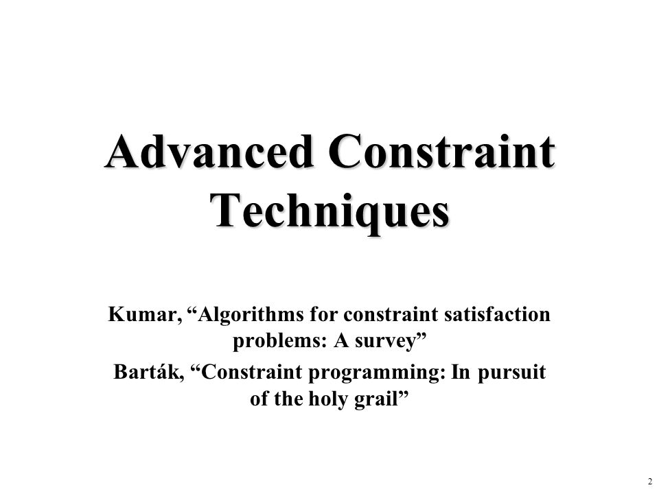 2 Advanced Constraint Techniques Kumar, Algorithms for constraint satisfaction problems: A survey Barták, Constraint programming: In pursuit of the holy grail
