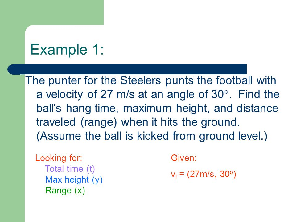 Example 1: The punter for the Steelers punts the football with a velocity of 27 m/s at an angle of 30 . Find the ball's hang time, maximum height, an