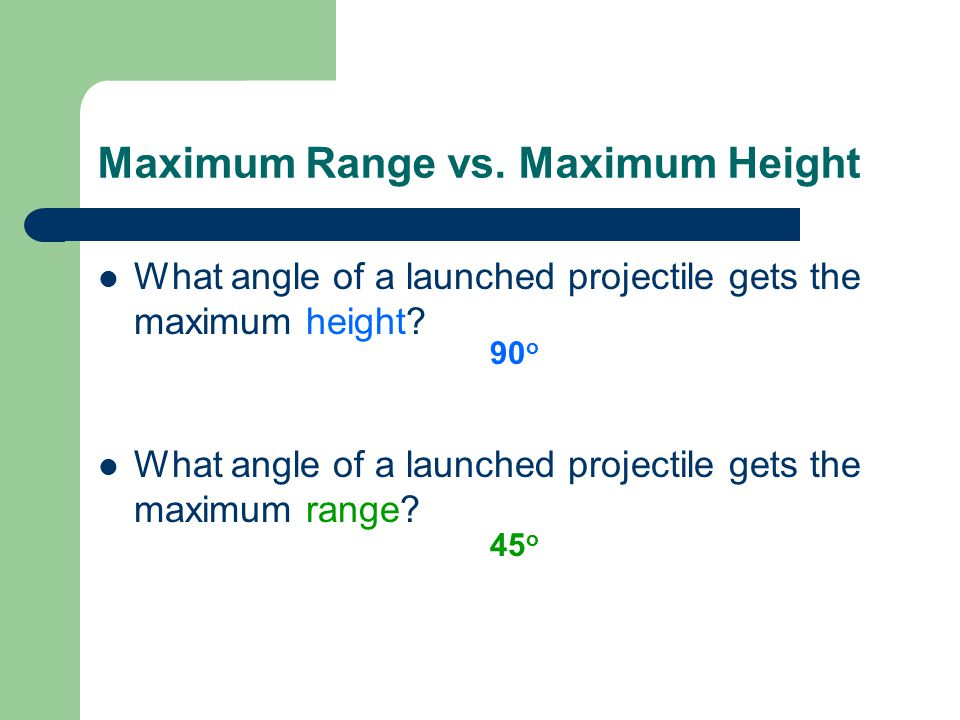 Maximum Range vs. Maximum Height What angle of a launched projectile gets the maximum height? What angle of a launched projectile gets the maximum ran
