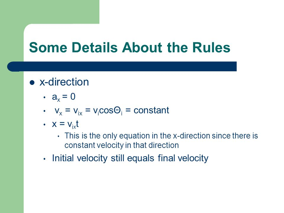 Some Details About the Rules x-direction a x = 0 v x = v ix = v i cosΘ i = constant x = v i x t This is the only equation in the x-direction since the