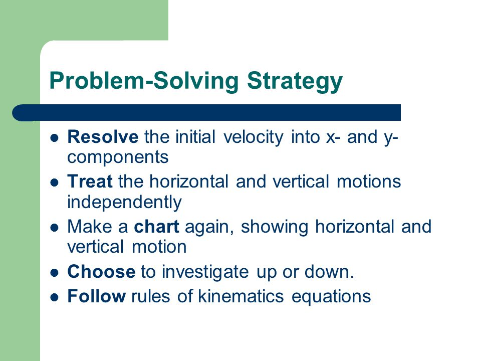 Problem-Solving Strategy Resolve the initial velocity into x- and y- components Treat the horizontal and vertical motions independently Make a chart a