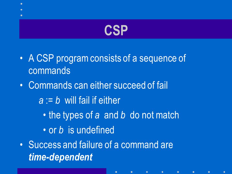 CSP A CSP program consists of a sequence of commands Commands can either succeed of fail a := b will fail if either the types of a and b do not match
