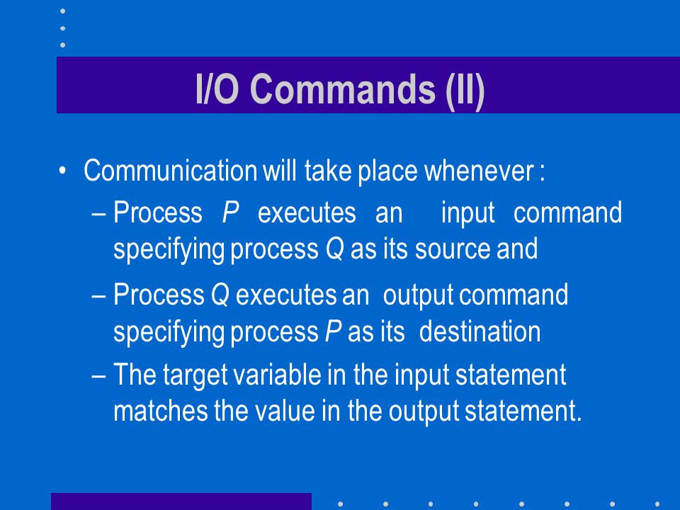 I/O Commands (II) Communication will take place whenever : –Process P executes an input command specifying process Q as its source and –Process Q exec