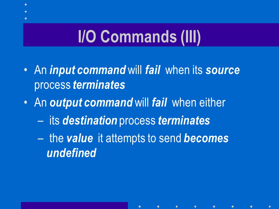 I/O Commands (III) An input command will fail when its source process terminates An output command will fail when either – its destination process ter