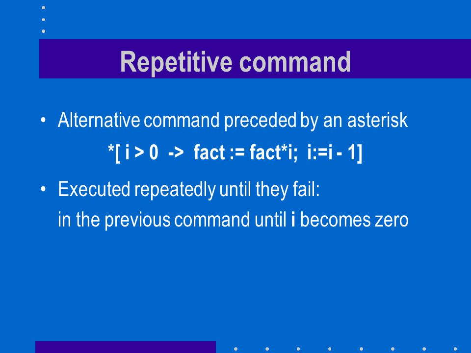 Repetitive command Alternative command preceded by an asterisk *[ i > 0 -> fact := fact*i; i:=i - 1] Executed repeatedly until they fail: in the previ