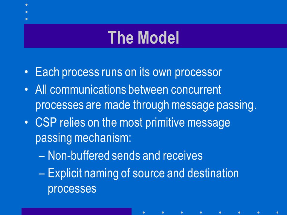 The Model Each process runs on its own processor All communications between concurrent processes are made through message passing. CSP relies on the m