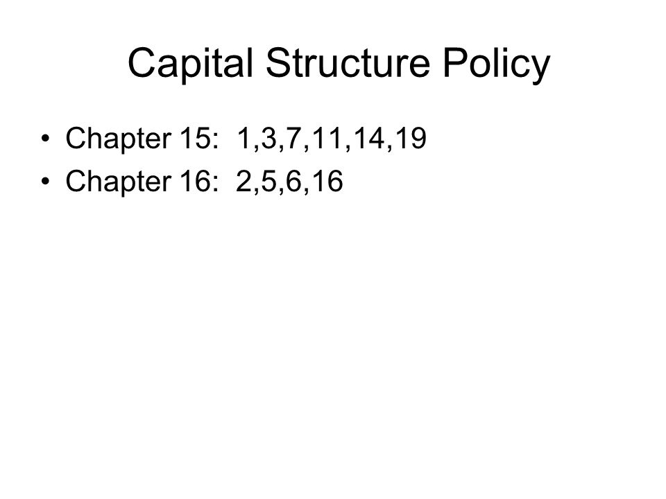 Capital Structure Policy Chapter 15: 1,3,7,11,14,19 Chapter 16: 2,5,6,16