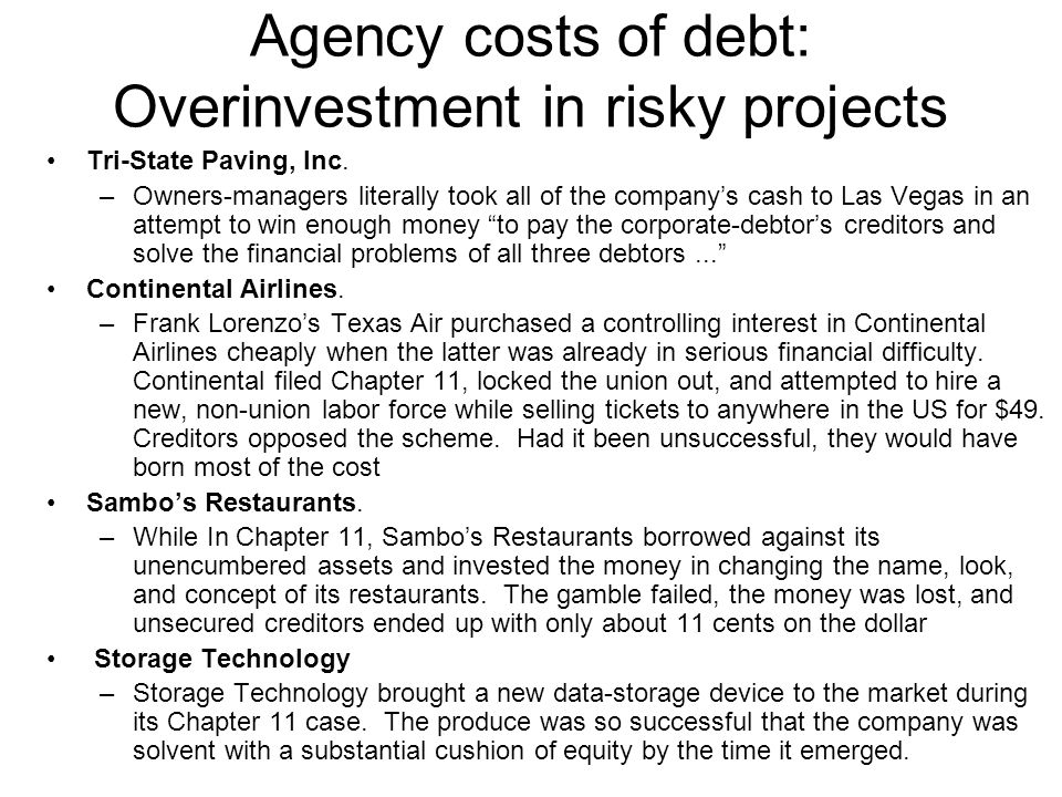 Agency costs of debt: Overinvestment in risky projects Tri-State Paving, Inc. –Owners-managers literally took all of the company's cash to Las Vegas i