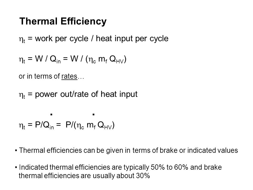 Thermal Efficiency Thermal efficiencies can be given in terms of brake or indicated values Indicated thermal efficiencies are typically 50% to 60% and