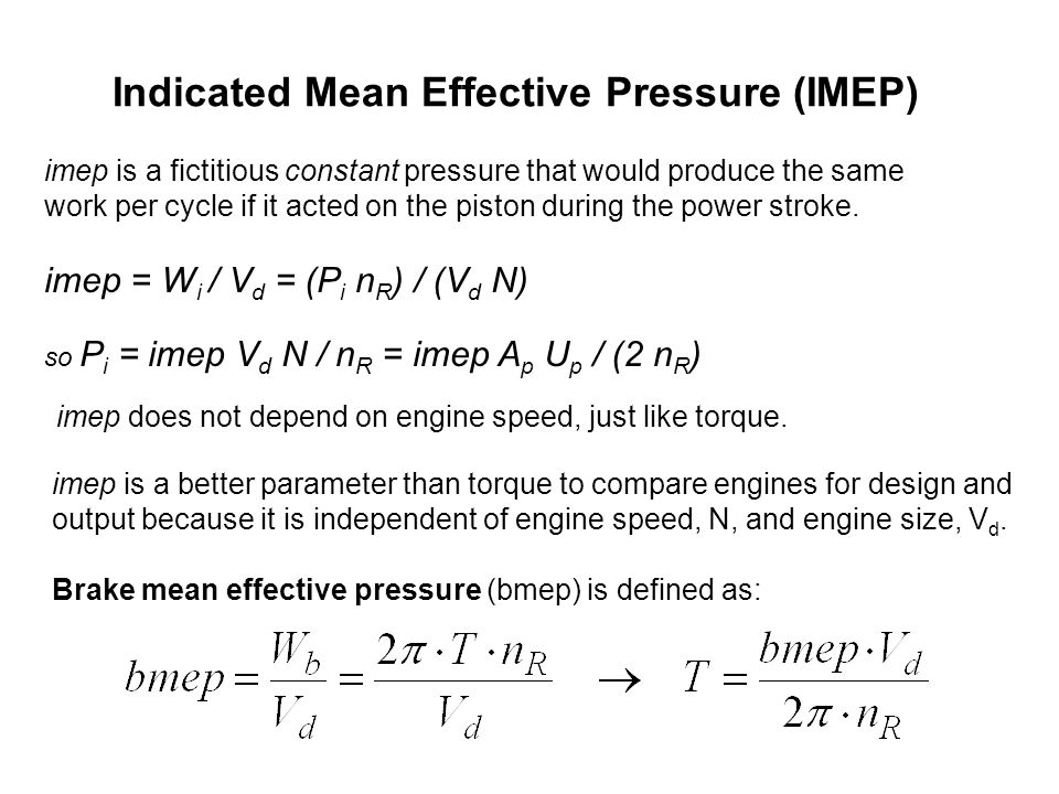 Indicated Mean Effective Pressure (IMEP) imep is a fictitious constant pressure that would produce the same work per cycle if it acted on the piston d