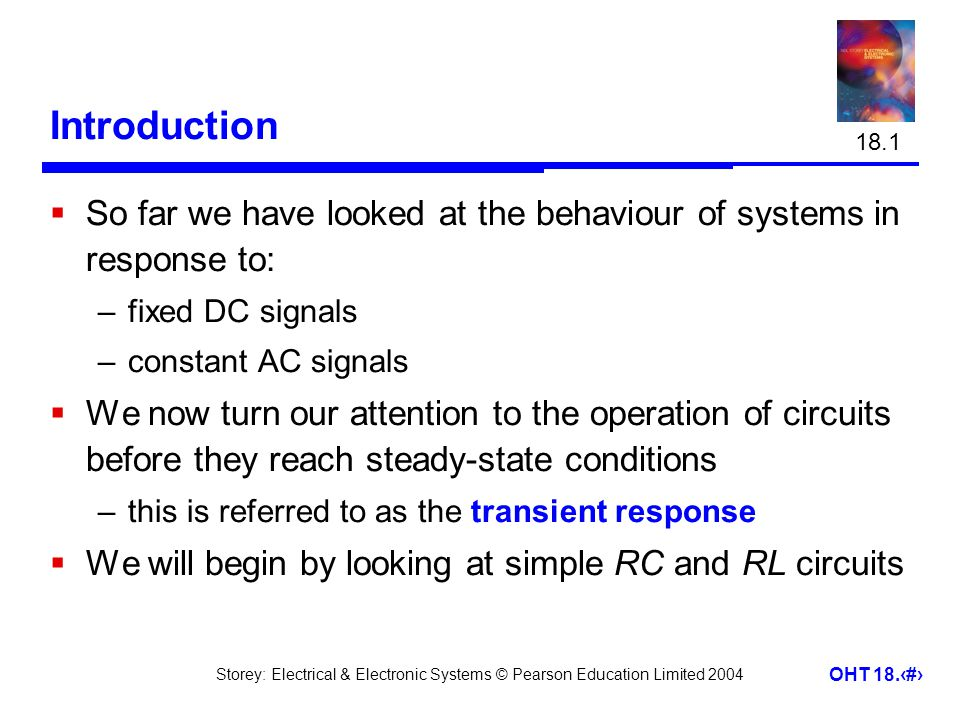 Storey: Electrical & Electronic Systems © Pearson Education Limited 2004 OHT 18.2 Introduction  So far we have looked at the behaviour of systems in response to: –fixed DC signals –constant AC signals  We now turn our attention to the operation of circuits before they reach steady-state conditions –this is referred to as the transient response  We will begin by looking at simple RC and RL circuits 18.1