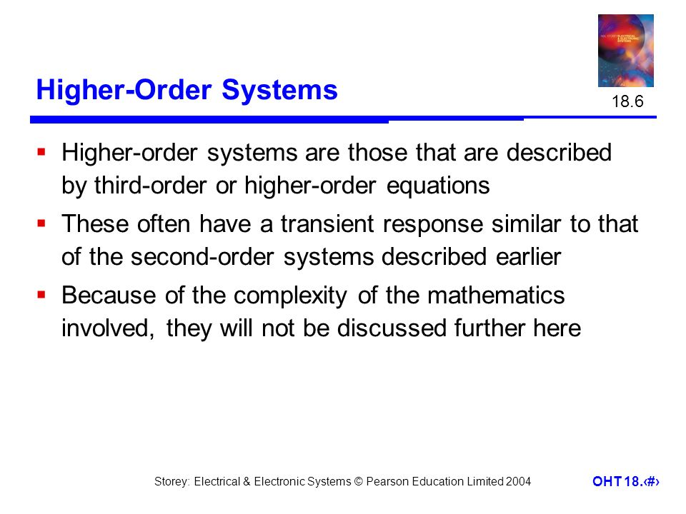 Storey: Electrical & Electronic Systems © Pearson Education Limited 2004 OHT 18.23 Higher-Order Systems  Higher-order systems are those that are described by third-order or higher-order equations  These often have a transient response similar to that of the second-order systems described earlier  Because of the complexity of the mathematics involved, they will not be discussed further here 18.6