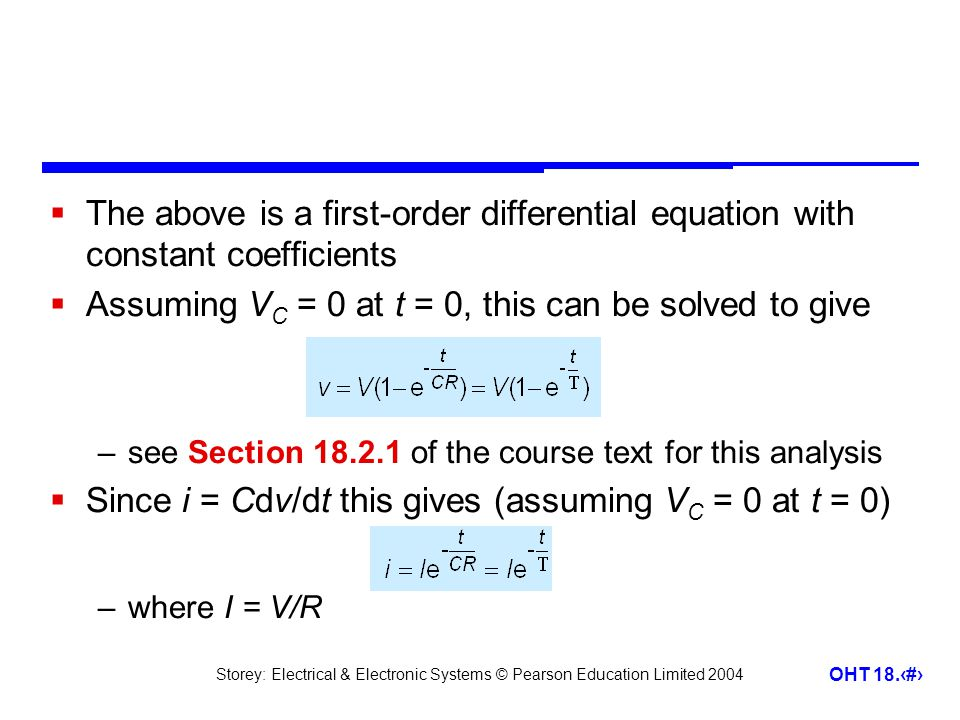 Storey: Electrical & Electronic Systems © Pearson Education Limited 2004 OHT 18.4  The above is a first-order differential equation with constant coefficients  Assuming V C = 0 at t = 0, this can be solved to give –see Section 18.2.1 of the course text for this analysis  Since i = Cdv/dt this gives (assuming V C = 0 at t = 0) –where I = V/R