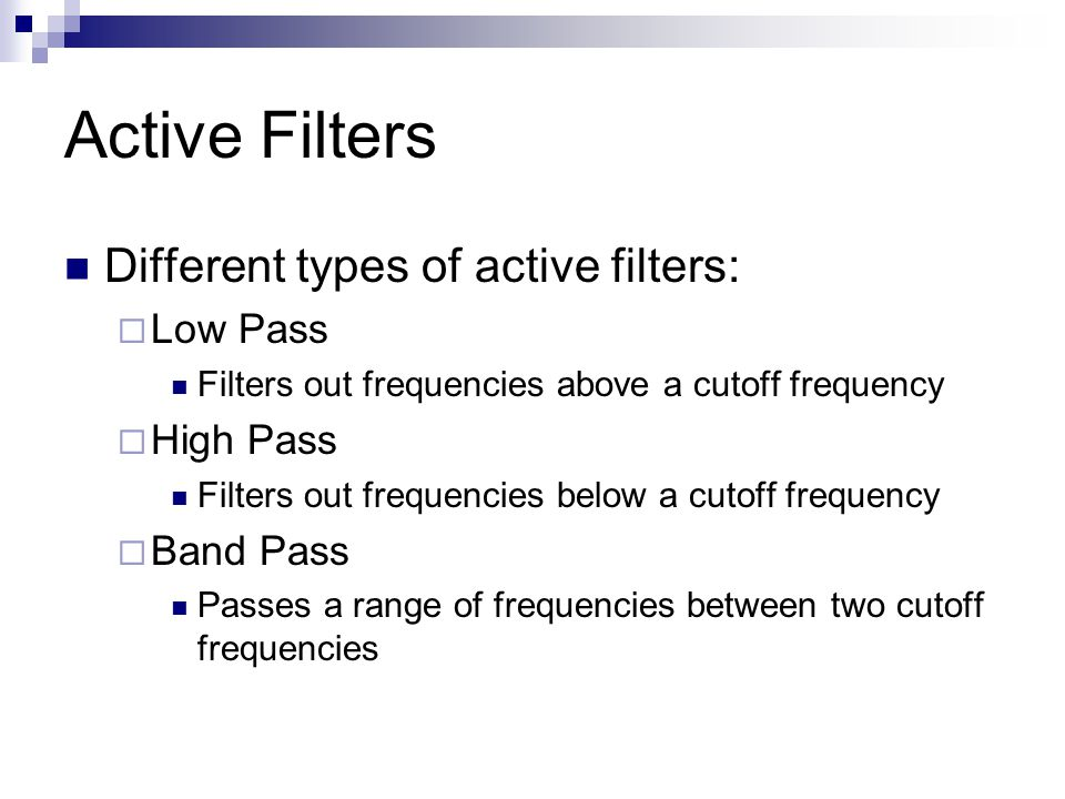 Active Filters Different types of active filters:  Low Pass Filters out frequencies above a cutoff frequency  High Pass Filters out frequencies below a cutoff frequency  Band Pass Passes a range of frequencies between two cutoff frequencies