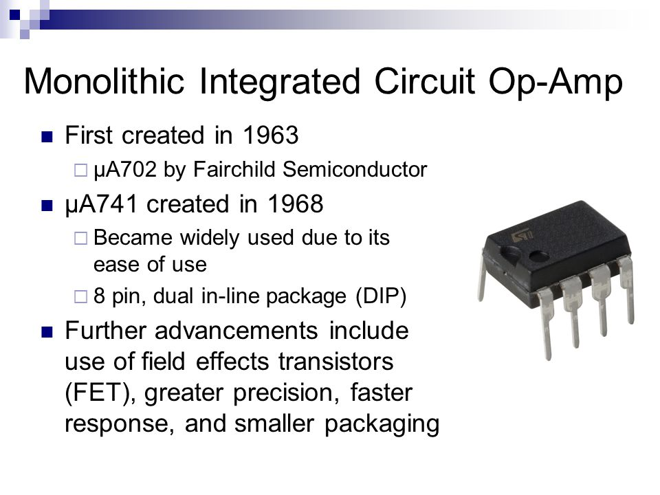 Monolithic Integrated Circuit Op-Amp First created in 1963  μA702 by Fairchild Semiconductor μA741 created in 1968  Became widely used due to its ease of use  8 pin, dual in-line package (DIP) Further advancements include use of field effects transistors (FET), greater precision, faster response, and smaller packaging