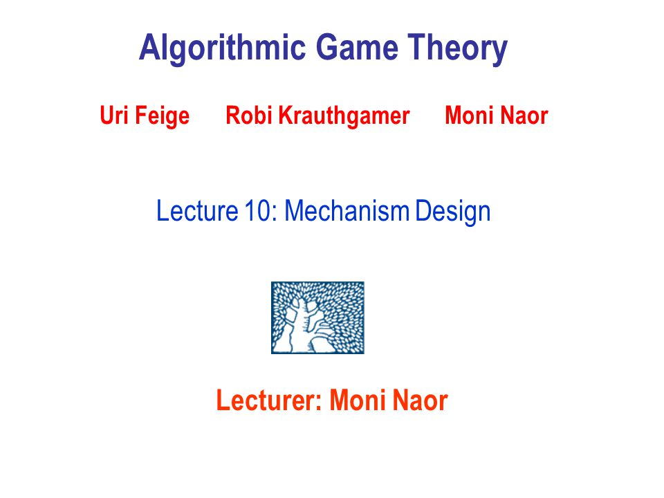 Lecturer: Moni Naor Algorithmic Game Theory Uri Feige Robi Krauthgamer Moni Naor Lecture 10: Mechanism Design