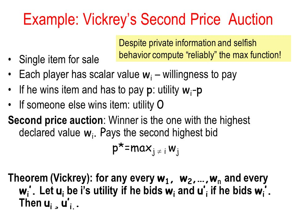 Example: Vickrey's Second Price Auction Single item for sale Each player has scalar value w i – willingness to pay If he wins item and has to pay p :